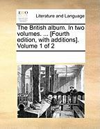 The British Album. in Two Volumes. ... [Fourth Edition, with Additions]. Volume 1 of 2 - Multiple Contributors, See Notes