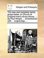 The New and Complete Family Prayer-Book, or Church of England Man's Divine Library: By Paul Wright, ... Embellished with ... Engravings, ... - Multiple Contributors, See Notes