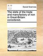 The State of the Trade and Manufactory of Iron in Great-Britain Considered. - Multiple Contributors, See Notes
