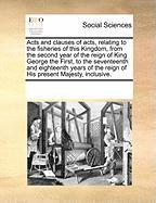 Acts and Clauses of Acts, Relating to the Fisheries of This Kingdom, from the Second Year of the Reign of King George the First, to the Seventeenth an - Multiple Contributors, See Notes
