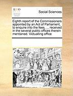 Eighth Report of the Commissioners Appointed by an Act of Parliament, to Enquire Into the Fees, ... Received in the Several Public Offices Therein Men - Multiple Contributors, See Notes