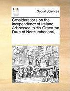 Considerations on the Independency of Ireland. Addressed to His Grace the Duke of Northumberland, ... - Multiple Contributors, See Notes