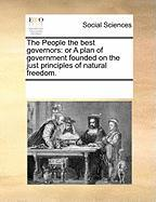 The People the Best Governors: Or a Plan of Government Founded on the Just Principles of Natural Freedom. - Multiple Contributors, See Notes
