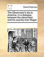 The Observator's Trip to America, in a Dialogue Between the Observator and His Country-Man Roger. - Multiple Contributors, See Notes
