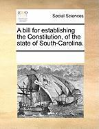A Bill for Establishing the Constitution, of the State of South-Carolina. - Multiple Contributors, See Notes