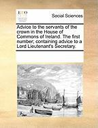 Advice to the Servants of the Crown in the House of Commons of Ireland. the First Number; Containing Advice to a Lord Lieutenant's Secretary. - Multiple Contributors, See Notes