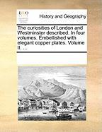 The Curiosities of London and Westminster Described. in Four Volumes. Embellished with Elegant Copper Plates. Volume II. ... - Multiple Contributors, See Notes
