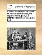 A Poem Occasioned by a View of Powers-Court House, the Improvements, Park, &C. Inscribed to Richard Wingfield, Esq. - Multiple Contributors, See Notes