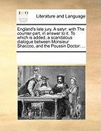 England's Late Jury. a Satyr: With the Counter-Part, in Answer to It. to Which Is Added, a Scandalous Dialogue Between Monsieur Shaccoo, and the Pou - Multiple Contributors, See Notes