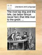 The Rival Lap Dog and the Tale, (as Ladys Fancys Never Fail; That Little Rival to the Great - Multiple Contributors, See Notes