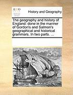 The Geography and History of England: Done in the Manner of Gordon's and Salmon's Geographical and Historical Grammars. in Two Parts. ... - Multiple Contributors, See Notes