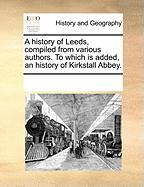 A History of Leeds, Compiled from Various Authors. to Which Is Added, an History of Kirkstall Abbey. - Multiple Contributors, See Notes