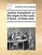 Justice Triumphant: Or, the Organ in the Suds. a Farce, of Three Acts. - Multiple Contributors, See Notes