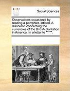 Observations Occasion'd by Reading a Pamphlet, Intitled, a Discourse Concerning the Currencies of the British Plantation in America. in a Letter to ** - Multiple Contributors, See Notes