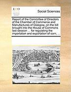 Report of the Committee of Directors of the Chamber of Commerce and Manufactures of Glasgow, on the Bill Brought Into the House of Commons Last Sessio - Multiple Contributors, See Notes