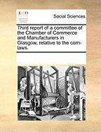 Third Report of a Committee of the Chamber of Commerce and Manufacturers in Glasgow, Relative to the Corn-Laws. - Multiple Contributors, See Notes