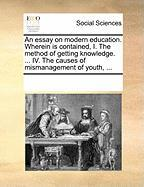 An Essay on Modern Education. Wherein Is Contained, I. the Method of Getting Knowledge. ... IV. the Causes of Mismanagement of Youth, ... - Multiple Contributors, See Notes