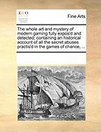 The Whole Art and Mystery of Modern Gaming Fully Expos'd and Detected; Containing an Historical Account of All the Secret Abuses Practis'd in the Game - Multiple Contributors, See Notes