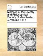Memoirs of the Literary and Philosophical Society of Manchester. ... Volume 3 of 5 - Multiple Contributors, See Notes