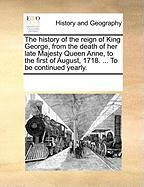 The History of the Reign of King George, from the Death of Her Late Majesty Queen Anne, to the First of August, 1718. ... to Be Continued Yearly. - Multiple Contributors, See Notes