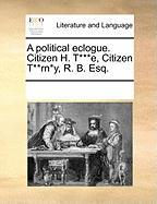 A Political Eclogue. Citizen H. T***e, Citizen T**rn*y, R. B. Esq. - Multiple Contributors, See Notes