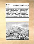 Letters Concerning the Present State of the French Nation. Containing a Comprehensive View of the Political State, Agriculture, ... Literature and Wri - Multiple Contributors, See Notes