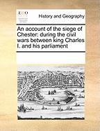 An Account of the Siege of Chester: During the Civil Wars Between King Charles I. and His Parliament - Multiple Contributors, See Notes
