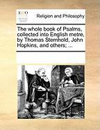 The Whole Book of Psalms, Collected Into English Metre, by Thomas Sternhold, John Hopkins, and Others; ... - Multiple Contributors, See Notes