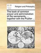 The Book of Common Prayer and Administration of the Sacraments, ... Together with the Psalter ... - Multiple Contributors, See Notes