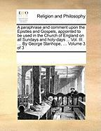 A  Paraphrase and Comment Upon the Epistles and Gospels, Appointed to Be Used in the Church of England on All Sundays and Holy-Days ... Vol. III. ... - Multiple Contributors, See Notes