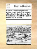 A  Particular of the Ubbeston Estate, Being Part of the Property of the Late Sir John Kemp, Bart. Situate in the Most Fertile Part of the County of S - Multiple Contributors, See Notes