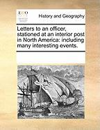 Letters to an Officer, Stationed at an Interior Post in North America: Including Many Interesting Events. - Multiple Contributors, See Notes