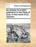An Answer to a Letter Address'd to the Dean of York, in the Name of Dr. Topham. - Multiple Contributors, See Notes