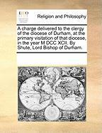 A  Charge Delivered to the Clergy of the Diocese of Durham, at the Primary Visitation of That Diocese, in the Year M DCC XCII. by Shute, Lord Bishop - Multiple Contributors, See Notes