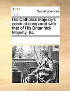 His Catholick Majesty's Conduct Compared with That of His Britannick Majesty, &C. - Multiple Contributors, See Notes