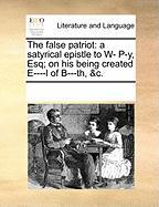 The False Patriot: A Satyrical Epistle to W- P-Y, Esq; On His Being Created E----L of B---Th, &C. - Multiple Contributors, See Notes