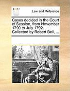 Cases Decided in the Court of Session, from November 1790 to July 1792. Collected by Robert Bell, ... - Multiple Contributors, See Notes