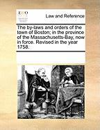 The By-Laws and Orders of the Town of Boston; In the Province of the Massachusetts-Bay, Now in Force. Revised in the Year 1758. - Multiple Contributors, See Notes