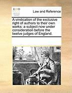 A Vindication of the Exclusive Right of Authors to Their Own Works: A Subject Now Under Consideration Before the Twelve Judges of England. - Multiple Contributors, See Notes