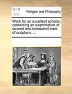 Work for an Excellent Scholar: Containing an Examination of Several MIS-Translated Texts of Scripture. ... - Multiple Contributors, See Notes