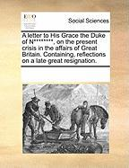 A  Letter to His Grace the Duke of N********, on the Present Crisis in the Affairs of Great Britain. Containing, Reflections on a Late Great Resignat - Multiple Contributors, See Notes