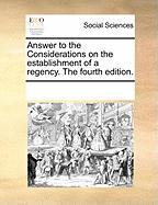 Answer to the Considerations on the Establishment of a Regency. the Fourth Edition. - Multiple Contributors, See Notes
