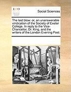 The Last Blow: Or, an Unanswerable Vindication of the Society of Exeter College. in Reply to the Vice-Chancellor, Dr. King, and the W - Multiple Contributors, See Notes