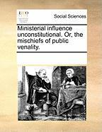 Ministerial Influence Unconstitutional. Or, the Mischiefs of Public Venality. - Multiple Contributors, See Notes
