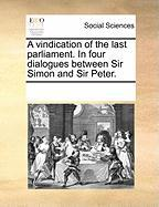 A Vindication of the Last Parliament. in Four Dialogues Between Sir Simon and Sir Peter. - Multiple Contributors, See Notes