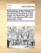 Proceedings of the Friends to the Abuse of the Liberty of the Press; On December, the 22d, 1792. and January 19th, and March 9th, 1793. - Multiple Contributors, See Notes