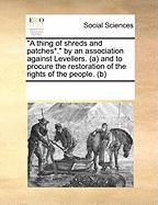 A Thing of Shreds and Patches*. by an Association Against Levellers. (A and to Procure the Restoration of the Rights of the People. (B) - Multiple Contributors, See Notes