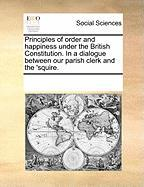 Principles of Order and Happiness Under the British Constitution. in a Dialogue Between Our Parish Clerk and the 'Squire. - Multiple Contributors, See Notes