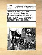 The Fair Orphan, a Comic Opera, of Three Acts: As Performed at the Theatre in Lynn, by Mr. G. A. Stevens's Company of Comedians. - Multiple Contributors, See Notes