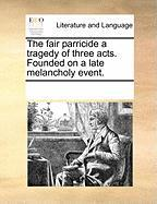 The Fair Parricide a Tragedy of Three Acts. Founded on a Late Melancholy Event. - Multiple Contributors, See Notes